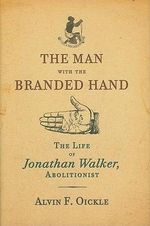 The Man with the Branded Hand : The Life of Jonathan Walker, Abolitionist - Alvin F. Oickle