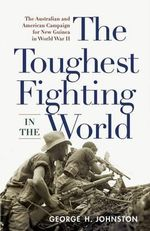 Toughest Fighting in the World : The Australian and American Campaign for New Guinea in WWII - George H. Johnston
