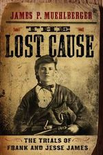 The Lost Cause : The Trials of Frank and Jesse James - James P Muehlberger