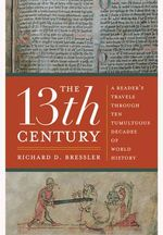 The 13th Century : A Reader's Travels Through Ten Tumultous Decades of World History - Richard D. Bressler