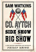 Co. Aytch, or a Side Show of the Big Show : A New Edition Annotated and Edited by Philip Leigh - Sam R. Watkins