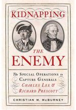 Kidnapping the Enemy : The Special Operations to Capture Generals Charles Lee and Richard Prescott - Christian M. McBurney