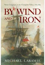 By Wind and Iron : Naval Campaigns in the Champlain Valley, 1665-1815 - Michael G. Laramie