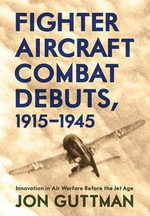 Fighter Aircraft Combat Debuts, 1914-1944 : Innovation in Air Warfare Before the Jet Age - Jon Guttman