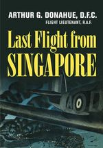 Last Flight from Singapore - Arthur G.  Donahue