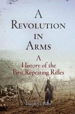 A Revolution in Arms : A History of the First Repeating Rifles - Joseph G. Bilby