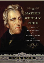A Nation Wholly Free : The Elimination of the National Debt in the Age of Jackson - Carl Lane