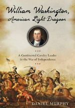 William Washington, American Dragoon : A Continental Cavalry Leader in the War of Independence - Daniel Murphy