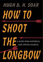 How to Shoot the Longbow : A Guide from Historical and Applied Sources - Hugh D. H. Soar