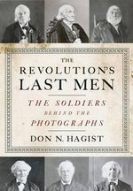 The Revolution's Last Men : The Soldiers Behind the Photographs - Don N. Hagist