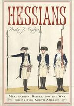 Hessians : Mercenaries, Rebels, and the War for British North America - Brady J. Crytzer