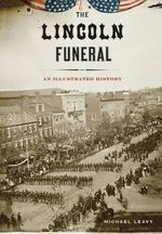 The Lincoln Funeral : An Illustrated History - Michael Leavy
