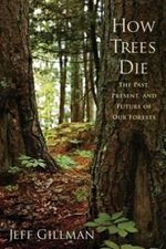 How Trees Die : The Past, Present, and Future of Our Forests - Jeff Gillman