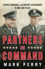 Partners in Command : George Marshall and Dwight Eisenhower in War and Peace - Mark Perry