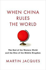 When China Rules the World : The End of the Western World and the Birth of a New Global Order - Martin Jacques