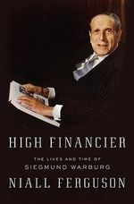 High Financier : The Lives and Time of Siegmund Warburg - Niall Ferguson
