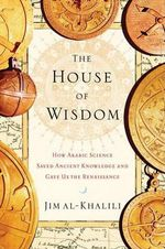 The House of Wisdom : How Arabic Science Saved Ancient Knowledge and Gave Us the Renaissance - Dr Jim Al-Khalili