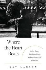 Where the Heart Beats : John Cage, Zen Buddhism, and the Inner Life of Artists - Kay Larson