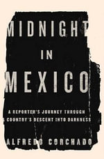 Midnight in Mexico : A Reporter's Journey Through a Country's Descent Into Darkness - Alfredo Corchado