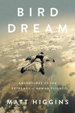 Bird Dream : Adventures at the Extremes of Human Flight - Matt Higgins