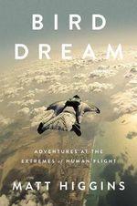 Bird Dream : Adventures at the Extremes of Human Flight - Matt Higgins