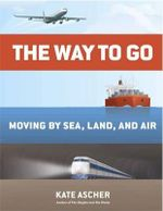 The Way to Go : Moving by Sea, Land, and Air - Kate Ascher