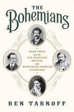 The Bohemians : Mark Twain and the San Francisco Writers Who Reinvented American Literature - Ben Tarnoff