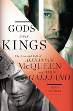 Gods and Kings : The Rise and Fall of Alexander McQueen and John Galliano - Dana Thomas