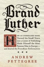 Brand Luther : How an Unheralded Monk Turned His Small Town Into a Center of Publishing, Made Himself the Most Famous Man in Europe--And Started the Protestant Reformation - Lecturer in Modern History Andrew Pettegree