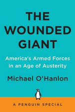 The Wounded Giant : America's Armed Forces in an Age of Austerity - Senior Fellow & Director of Research  Michael E O'Hanlon