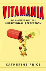 Vitamania : Our Obsessive Quest for Nutritional Perfection - Catherine Price