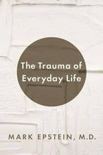 The Trauma of Everyday Life : A Guide to Inner Peace - Dr Mark Epstein