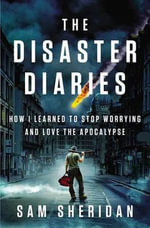 The Disaster Diaries : How I Learned to Stop Worrying and Love the Apocalypse - Sam Sheridan