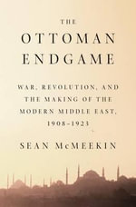 The Ottoman Endgame : War, Revolution, and the Making of the Modern Middle East, 1908 - 1923 - Assistant Professor of International Relations Sean McMeekin