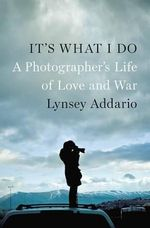 It's What I Do : A Photographer's Life of Love and War - Lynsey Addario