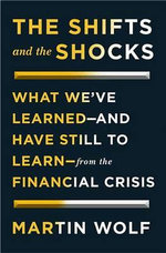The Shifts and the Shocks What We've Learned--And Have Still to Learn--From the Financial Crisis : What We've Learned -- And Have Still to Learn -- From the Financial Crisis - Martin Wolf