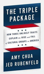The Triple Package : How Three Unlikely Traits Explain the Rise and Fall of Cultural Groups in America - Amy Chua