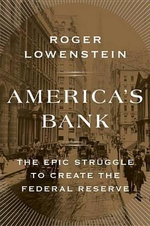 America's Bank : The Epic Struggle to Create the Federal Reserve - Roger Lowenstein
