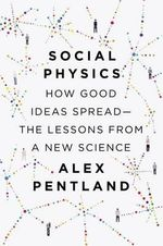 Social Physics : How Good Ideas Spread--The Lessons from a New Science - Alex Pentland