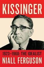 Kissinger : Volume I: The Idealist, 1923-1968 - Niall Ferguson