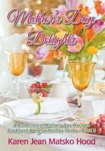 Mother's Day Delights Cookbook - Karen Jean Matsko Hood