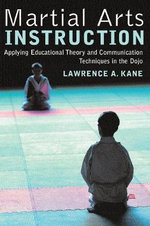 Martial Arts Instruction : Applying Educational Theory and Communication Techniques in the Dojo :  Applying Educational Theory and Communication Techniques in the Dojo - Lawrence A. Kane