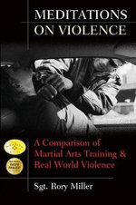 Meditations on Violence : A Comparison of Martial Arts Training and Real World Violence - Sgt. Rory Miller