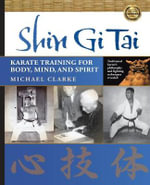 Shin Gi Tai : Karate Training for Body, Mind, and Spirit - Michael Clarke