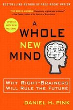 A Whole New Mind : Why Right-brainers Will Rule the Future - Daniel H. Pink