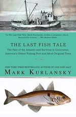 The Last Fish Tale : The Fate of the Atlantic and Survival in Gloucester, America's Oldest Fishing Port and Most Original Town - Mark Kurlansky