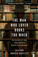 The Man Who Loved Books Too Much : The True Story of a Thief, a Detective, and World of Literary Obsession - Allison Hoover Bartlett