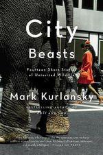 City Beasts : Fourteen Short Stories of Uninvited Wildlife - Mark Kurlansky