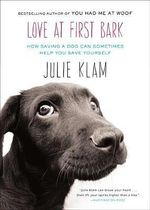 Love at First Bark : How Saving a Dog Can Sometimes Help You Save Yourself - Julie Klam