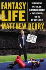 Fantasy Life : The Outrageous, Uplifting and Heartbreaking World of Fantasy Sports from the Guy Who's Lived it - Matthew Berry
